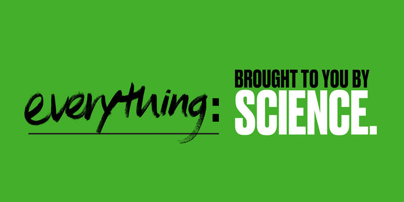 Green background with type that reads, Everything: brought to you by science.
